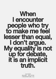 When I encounter people who try to make me feel less than equal, I ...