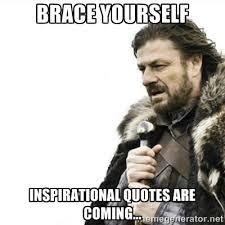 Brace yourself Inspirational quotes are coming... - Prepare ... via Relatably.com