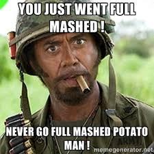 you just went full mashed ! Never go full mashed potato man ... via Relatably.com