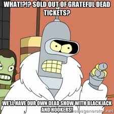What!?!? Sold Out of Grateful Dead tickets? We'll have our own ... via Relatably.com
