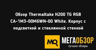 Обзор <b>Thermaltake H200</b> TG RGB CA-1M3-00M6WN-00 White ...