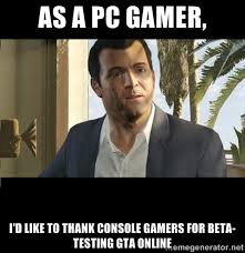 as a pc gamer, I'd like to thank console gamers for beta-testing ... via Relatably.com