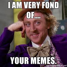 I am very fond of.... your memes. - willywonka | Meme Generator via Relatably.com