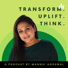 Transform. Uplift. Think. -A Podcast by Mannsi Agrawal