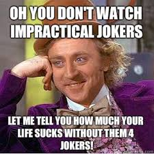 Oh you don't watch impractical jokers Let me tell you how much ... via Relatably.com