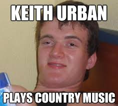 Keith Urban Plays country music - 10 Guy - quickmeme via Relatably.com