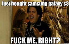 Just bought samsung galaxy s3 FUCK ME, RIGHT? - fuck me right ... via Relatably.com
