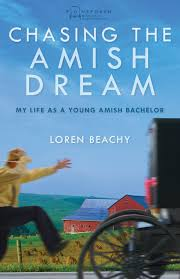 chasing the amish dream my life as a young amish bachelor chasing the amish dream my life as a young amish bachelor plainspoken real life stories of amish and mennonites loren beachy 9780836199079