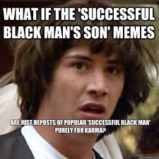 What if the 'Successful Black Man's Son' memes are just reposts of ... via Relatably.com