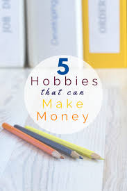 hobbies that make money work from home happiness hobbies that make money want to turn your passion into something you get paid for check out this list