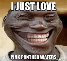 i just love pink panther wafers - Blacktrollface | Meme Generator via Relatably.com