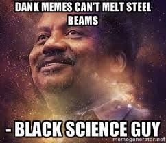 dank memes can't melt steel beams - Black science guy - Black ... via Relatably.com