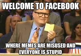 Welcome to Facebook where memes are misused and everyone is stupid ... via Relatably.com