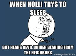 when holli trys to sleep but hears devil driver blaring from the ... via Relatably.com