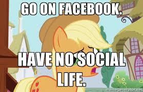 gO ON facebook. Have no social LIFE. - My Little Pony | Meme Generator via Relatably.com