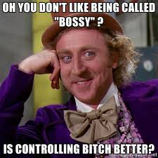 """oh you don't like being called """"bossy"""" ? is controlling bitch ... via Relatably.com"""