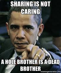 Sharing is not caring a Hole Brother is a Dead Brother - Pissed ... via Relatably.com