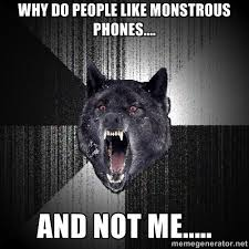 Why do people like monstrous phones.... and not me..... - Insanity ... via Relatably.com