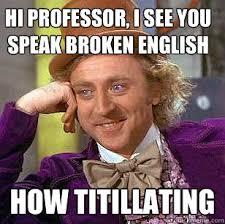 hi professor, i see you speak broken english how titillating ... via Relatably.com
