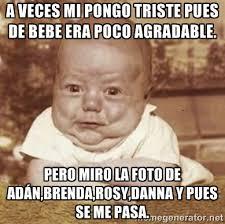 A veces mi pongo triste pues de bebe era poco agradable. Pero miro ... via Relatably.com