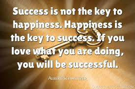 success is not the key to happiness happiness is the key to success is not the key to happiness happiness is the key to success if