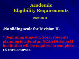 NCAA & NAIA Eligibility Informational Meeting. Information and ...Academic Eligibility Requirements No sliding scale for Division II. * Beginning August 1, 2013
