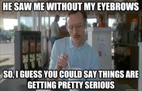 He saw me without my eyebrows So, I guess you could say things are ... via Relatably.com