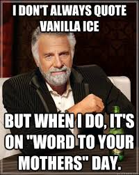 "I don't always quote Vanilla Ice but when i do, it's on ""word to ... via Relatably.com"
