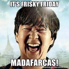 It's frisky Friday Madafarcas! - Mr.Chow | Meme Generator via Relatably.com