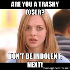 are you a trashy loser? don't be indolent, next! - Karen from Mean ... via Relatably.com
