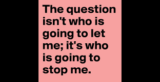 the question isn t who is going to let me it s who is going to the question isn t who is going to let me it s who is going to stop me post by anastazia on boldomatic