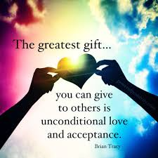 the greatest gift you can give to other is unconditional love the greatest gift you can give to other is unconditional love and acceptance