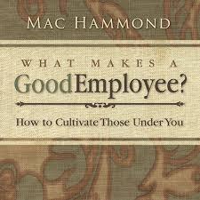 mac hammond what makes a good employee whatmakesagoodemployee