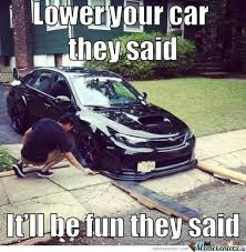 Lower Your Car They Said by kawaiii - Meme Center via Relatably.com