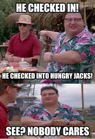 He Checked in! He checked into Hungry Jacks! See? nobody cares ... via Relatably.com