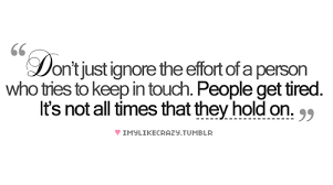 dont-just-ignore-the-effort-of-a-person-who-tries-to-keep-in-touch-effort-quote.png via Relatably.com