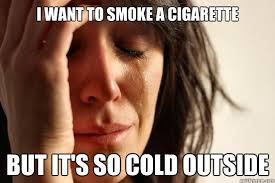 I want to smoke a cigarette but it's so cold outside - First World ... via Relatably.com