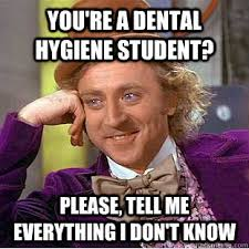 You're a dental hygiene student? please, tell me everything I don ... via Relatably.com