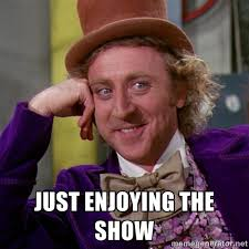 just enjoying the show - willywonka | Meme Generator via Relatably.com