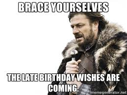 Brace yourselves The late birthday wishes are coming. - Brace ... via Relatably.com