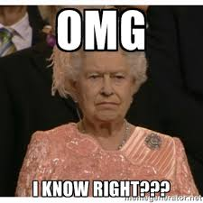 OMG I know right??? - Unimpressed Queen | Meme Generator via Relatably.com