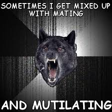 Sometimes i get mixed up with mating and mutilating (Insanity Wolf ... via Relatably.com