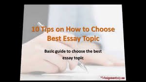 tips on how to choose best essay topic 10 tips on how to choose best essay topic