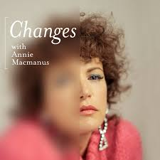 Changes with Annie Macmanus