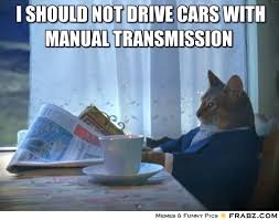 I should not drive cars with manual transmission ... via Relatably.com