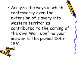 deconstructing essay questions p analyze the political  analyze the ways in which controversy over the extension of slavery into western territories contributed to