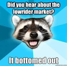 Did you hear about the lowrider market? It bottomed out - Lame Pun ... via Relatably.com