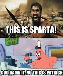 THIS IS SPARTA! GOD DAMN IT, NO THIS IS PATRICK - NO THIS IS ... via Relatably.com