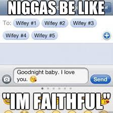 NIGGAS BE LIKE IM FAITHFUL - niggasbelikeimfaithful - quickmeme via Relatably.com