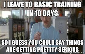 I leave to basic training in 10 days So I guess you could say ... via Relatably.com
